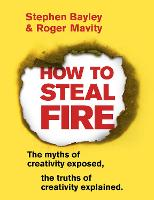 How to Steal Fire: The Myths of Creativity Exposed, The Truths of Creativity Explained (Paperback)
