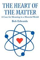 The Heart of the Matter: A Case for Meaning in a Material World (Paperback)