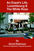 An Expat's Life, Luxembourg & the White Rose: Part of an Englishman Living Abroad Series - Englishman Living Abroad S (Paperback)