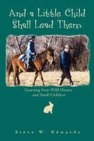 And a Little Child Shall Lead Them: Learning from Wild Horses and Small Children (Paperback)