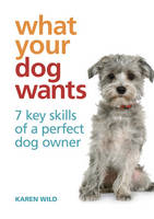 What Your Dog Wants: 7 Key Skills of a Perfect Dog Owner (Hardback)