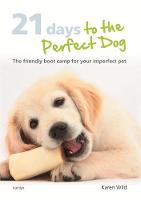 21 Days to the Perfect Dog: The Friendly Boot Camp for Your Imperfect Pet (Hardback)