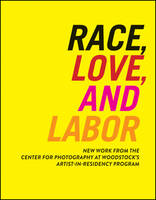 Race, Love, and Labor: New Work from The Center for Photography at Woodstock's Artist-in-Residency Program - Samuel Dorsky Museum of Art (Paperback)