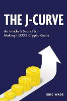 The J-Curve: An Insider's Secret to Making 1,000% Crypto Gains (Paperback)