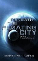 Beneath the Floating City: And other Science Fiction stories (Paperback)