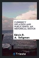 Currency Inflation and Public Debts: An Historical Sketch (Paperback)
