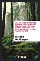 A Hand-Book of Politics for 1872: Being a Record of Important Political Action, National and State, from July 15, 1870, to July 15, 1872 (Paperback)