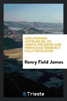Abolitionism Unveiled Or, Its Origin, Progress and Pernicious Tendency Fully Developed (Paperback)