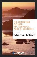 The Fourfold Gospel: Diatessarica, Part X, Section I (Paperback)