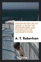 Epochs in the Life of Jesus; A Study of Development and Struggle in the Messiah's Work (Paperback)