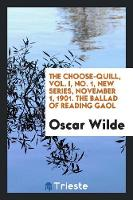 The Choose-Quill, Vol. I, No. 1, New Series, November 1, 1901. the Ballad of Reading Gaol