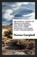 The Poetical Works of Thomas Campbell: Including Theodric, and Many Other Pieces Not Contained in Any Former Edition (Paperback)