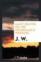 Mary Beaver: Or, the Housemaid's Wedding. (Paperback)