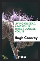 Living or Dead, a Novel. in Three Volumes, Vol. III (Paperback)