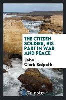 The Citizen Soldier, His Part in War and Peace (Paperback)