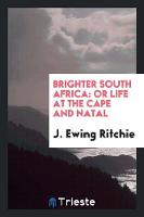 Brighter South Africa: Or Life at the Cape and Natal (Paperback)