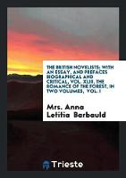 The British Novelists; With an Essay, and Prefaces Biographical and Critical, Vol. XLIII. the Romance of the Forest, in Two Volumes, Vol. I (Paperback)