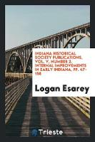Indiana Historical Society Publications, Vol. V, Number 2. Internal Improvements in Early Indiana, Pp. 47-158 (Paperback)