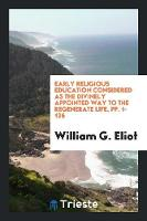 Early Religious Education Considered as the Divinely Appointed Way to the Regenerate Life, Pp. 1-126 (Paperback)