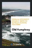 Ephraim Holding's Homely Hints to Sunday School Teachers (Paperback)