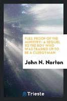 Full Proof of the Ministry: A Sequel to the Boy Who Was Trained Up to Be a Clergyman (Paperback)
