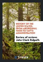 History of the United States: From Aboriginal Times to Taft's Administration (Paperback)