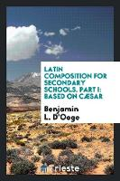 Latin Composition for Secondary Schools. Part I: Based on C�sar (Paperback)