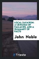 Local Taxation: A Criticism of Fallacies, and a Summary of Facts (Paperback)