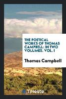 The Poetical Works of Thomas Campbell: In Two Volumes. Vol. I (Paperback)