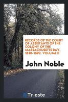 Records of the Court of Assistants of the Colony of the Massachusetts Bay, 1630-1692. Volume II (Paperback)