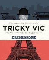 Tricky Vic: The Impossibly True Story of the Man Who Sold the Eiffel Tower (Hardback)