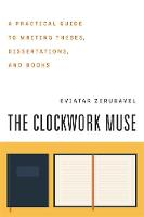 The Clockwork Muse: A Practical Guide to Writing Theses, Dissertations, and Books (Paperback)