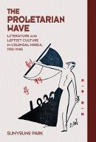 The Proletarian Wave: Literature and Leftist Culture in Colonial Korea, 1910-1945 - Harvard East Asian Monographs (Hardback)
