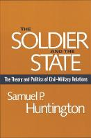 The Soldier and the State: The Theory and Politics of Civil-Military Relations (Paperback)