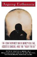 """Arguing Euthanasia: The Controversy over Mercy Killing, Assisted Suicide, and the """"Right to Die"""" (Paperback)"""