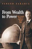 From Wealth to Power: The Unusual Origins of America's World Role - Princeton Studies in International History and Politics (Paperback)