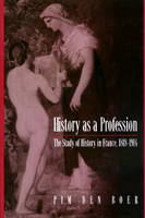 History as a Profession: The Study of History in France, 1818-1914 (Hardback)