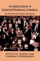 The Politics of Institutional Choice: The Formation of the Russian State Duma (Paperback)