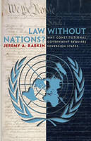 Law without Nations?: Why Constitutional Government Requires Sovereign States (Hardback)