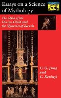 Essays on a Science of Mythology: The Myth of the Divine Child and the Mysteries of Eleusis - Mythos: The Princeton/Bollingen Series in World Mythology 12 (Hardback)