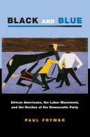 Black and Blue: African Americans, the Labor Movement, and the Decline of the Democratic Party - Princeton Studies in American Politics: Historical, International and Comparative Perspectives (Hardback)