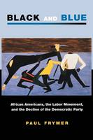 Black and Blue: African Americans, the Labor Movement, and the Decline of the Democratic Party - Princeton Studies in American Politics: Historical, International, and Comparative Perspectives (Paperback)