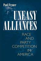 Uneasy Alliances: Race and Party Competition in America - Princeton Studies in American Politics: Historical, International, and Comparative Perspectives (Paperback)