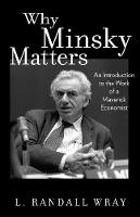 Why Minsky Matters: An Introduction to the Work of a Maverick Economist (Hardback)