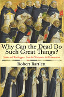 Why Can the Dead Do Such Great Things?: Saints and Worshippers from the Martyrs to the Reformation (Hardback)