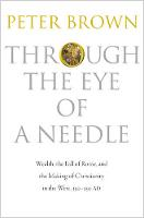Through the Eye of a Needle: Wealth, the Fall of Rome, and the Making of Christianity in the West, 350-550 AD (Paperback)