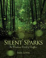 Silent Sparks: The Wondrous World of Fireflies (Hardback)