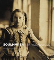 Soulmaker: The Times of Lewis Hine (Hardback)