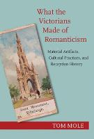 What the Victorians Made of Romanticism: Material Artifacts, Cultural Practices, and Reception History (Hardback)