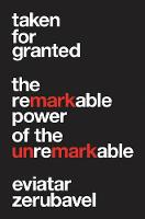 Taken for Granted: The Remarkable Power of the Unremarkable (Hardback)